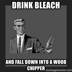 kill yourself guy blank - Drink bleach And fall down into a wood chipper