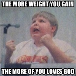 The Fotographing Fat Kid  - THE MORE WEIGHT YOU GAIN THE MORE OF YOU LOVES GOD