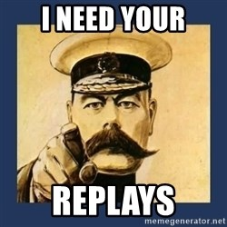 your country needs you - I NEED YOUR REPLAYS