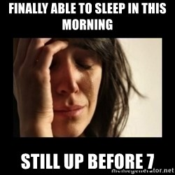 todays problem crying woman - Finally able to sleep in this morning Still up before 7