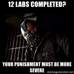 Bane Meme - 12 labs completed? your punishment must be more severe