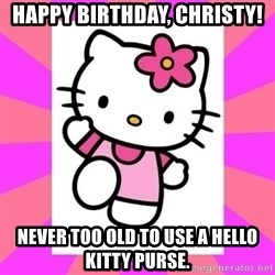 Hello Kitty - Happy Birthday, Christy! Never too old to use a Hello Kitty purse.