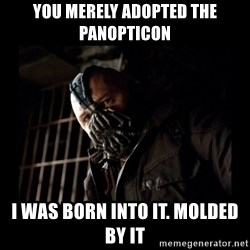Bane Meme - You merely adopted the panopticon i was born into it. molded by it
