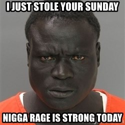 Jailnigger - I just stole your Sunday Nigga rage is strong today