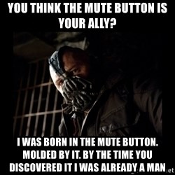 Bane Meme - you think the mute button is your ally?  I was born in the mute button. Molded by it. by the time you discovered it I was already a man
