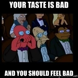 X is bad and you should feel bad - your taste is bad and you should feel bad