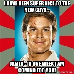 DEXTER MORGAN  - I have been super nice to the new guys... James - in one week I am coming for you!