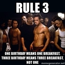 Fight Club Rules - RULE 3 ONE BIRTHDAY MEANS ONE BREAKFAST. THREE BIRTHDAY MEANS THREE BREAKFAST, NOT ONE