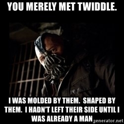 Bane Meme - You merely met Twiddle. I was molded by them.  Shaped by them.  I hadn't left their side until I was already a man
