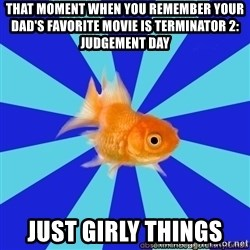 Absentminded Goldfish - that moment when you remember your dad's favorite movie is terminator 2: judgement day  just girly things