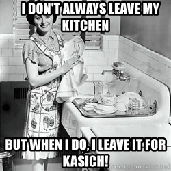 50s Housewife -     I don't always leave my kitchen But when I do, I leave it for kasich!