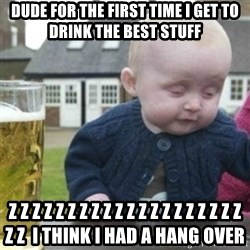 Bad Drunk Baby - dude for the first time i get to drink the best stuff z z z z z z z z z z z z z z z z z z z z z z  i think i had a hang over