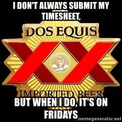 Dos Equis - I don't always submit my timesheet, but when I do, it's on Fridays