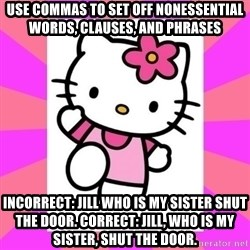 Hello Kitty - Use commas to set off nonessential words, clauses, and phrases Incorrect: Jill who is my sister shut the door. Correct: Jill, who is my sister, shut the door.