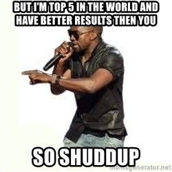 Imma Let you finish kanye west - but I'm top 5 in the world and have better results then you so shuddup