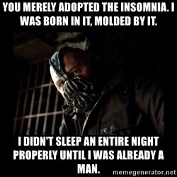 Bane Meme - You merely adopted the insomnia. I was born in it, molded by it. I didn't sleep an entire night properly until I was already a man.