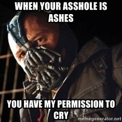 Only then you have my permission to die - When your asshole is ashes You have my permission to cry
