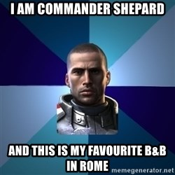 Blatant Commander Shepard - I am commander Shepard and this is my favourite B&B in Rome