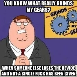 Grinds My Gears Peter Griffin - You Know what really grinds my gears? When someone else loses the device and not a single fuck has been given