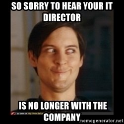 Tobey_Maguire - So sorry to hear your IT Director  is no longer with the company