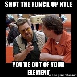 walter sobchak - SHUT THE FUNCK UP KYLE YOU'RE OUT OF YOUR ELEMENT