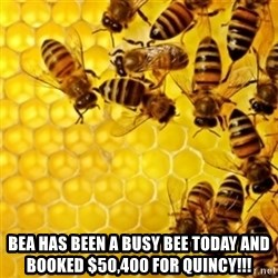 Honeybees -  Bea has been a Busy BEE today and booked $50,400 for Quincy!!!