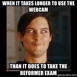 Tobey_Maguire - When it takes longer to use the webcam than it does to take the reformer exam