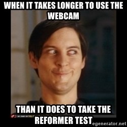 Tobey_Maguire - when it takes longer to use the webcam than it does to take the reformer test