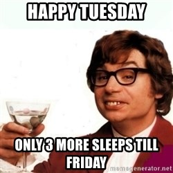 Austin Powers Drink - Happy Tuesday Only 3 more sleeps till Friday
