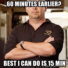 Pawn Stars Rick - 60 Minutes earlier?  Best I can do is 15 min