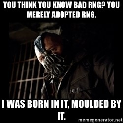 Bane Meme - You think you know bad RNG? You merely adopted RNG. I was born in it, moulded by it.