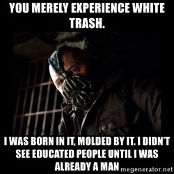 Bane Meme - you merely experience white trash. I was born in it, molded by it. I didn't see educated people until I was already a man