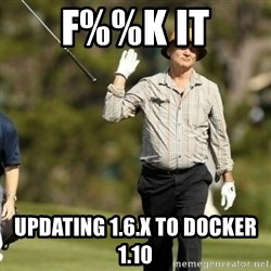 Fuck It Bill Murray - F%%K IT Updating 1.6.x to Docker 1.10