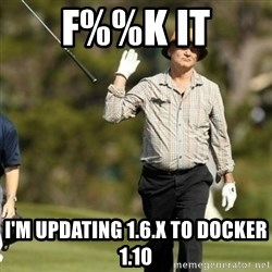 Fuck It Bill Murray - F%%K IT I'm updating 1.6.x to Docker 1.10