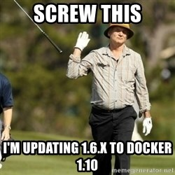 Fuck It Bill Murray - Screw this I'm updating 1.6.x to Docker 1.10
