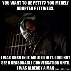 Bane Meme - you want to be petty? You merely adopted pettiness. I was born in it. Molded in it. I did not see a reasonable conversation until i was already a man