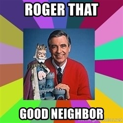 mr rogers  - Roger that good neighbor