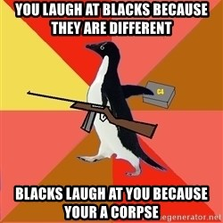 Socially Fed Up Penguin - You laugh at blacks because they are different Blacks laugh at you because your a corpse
