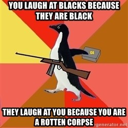Socially Fed Up Penguin - You laugh at blacks because they are Black They laugh at you because you are a rotten corpse