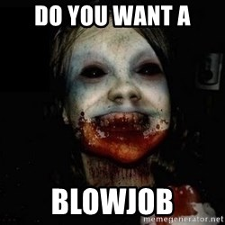 scary meme - Do you want a BLOWJOB