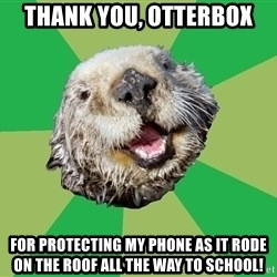 Ocd Otter - thank you, otterbox for protecting my phone as it rode on the roof all the way to school!