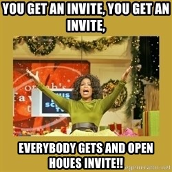 Oprah You get a - You get an invite, you get an Invite, Everybody Gets and Open Houes Invite!!