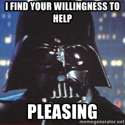 Darth Vader - I find your willingness to help Pleasing
