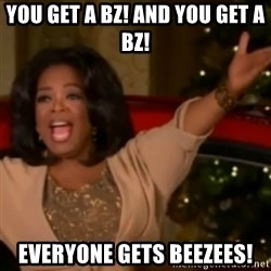 The Giving Oprah - YOU GET A BZ! AND YOU GET A BZ! EVERYONE GETS BEEZEES!