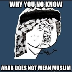 y-u-so-arab - why you no know arab does not mean muslim