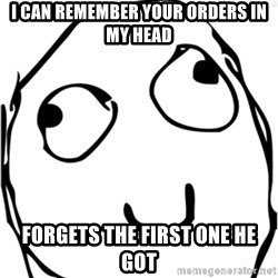 Derp meme - I can remember your orders in my head Forgets the first one he got