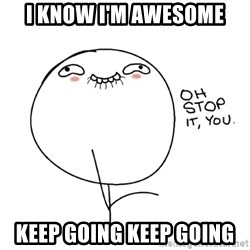 oh stop it you guy - I KNOW I'M AWESOME KEEP GOING KEEP GOING