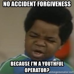 Gary Coleman II - No accident forgiveness because I'm a youthful operator?