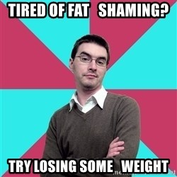 Privilege Denying Dude - tired of fat   shaming? try losing some   weight