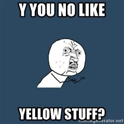 y you no - y you no like  yellow stuff?